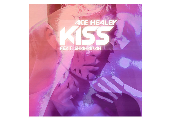 "Ace Healey: ""Kiss"" Featuring Shaharah – Lush And Rhythmic EDM!"