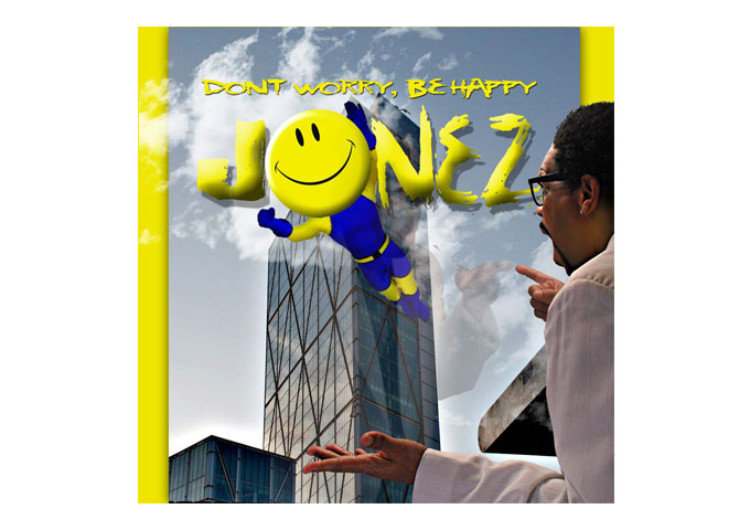 "JONEZ: ""Don't Worry Be Happy"" Will Put A Smile On Your Face!"