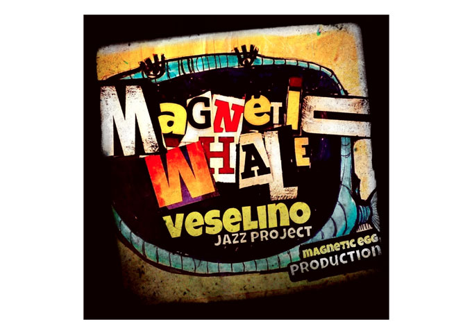 "VESELINO JAZZ PROJECT: ""Magnetic Whale"" Power, Quality and Adventurous Spirit!"