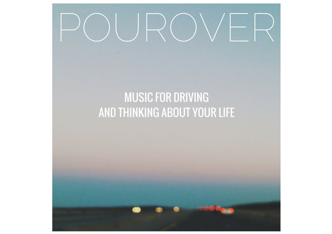"""Pourover: """"Music for Driving and Thinking About Your Life,"""" is a deep and smooth electronic mind workout"""