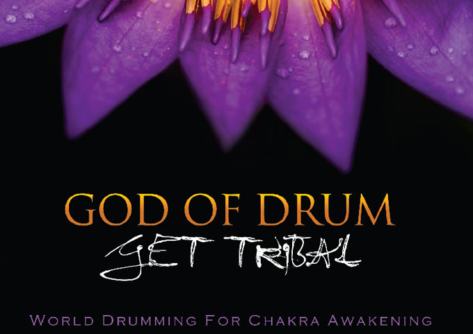 "Get Tribal: ""God of Drum"" – a musical catalyst to stimulate the healing Chakras…and more!"