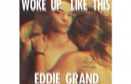 "Eddie Grand: ""Woke Up Like This"" goes in hard with the ability to pump out creative and explicit rhymes"