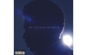 Vaughn Solo: 'The Last Shall Be First EP' is engorged in lyrical sound, cadence, and rhythm