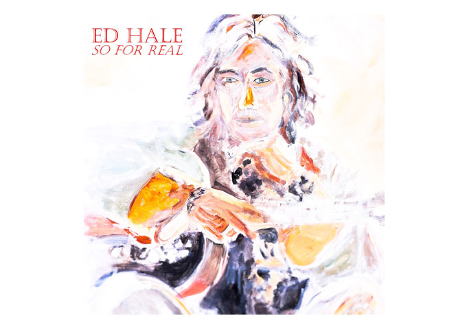 "Ed Hale: ""So For Real"" – strident and confident!"