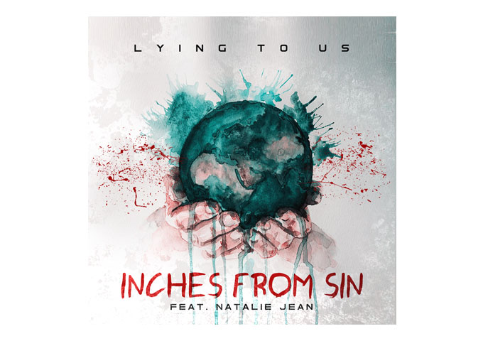 "Inches From Sin – ""Lying To Us"" ft. Natalie Jean – Features a foreboding message of Earth's destruction"