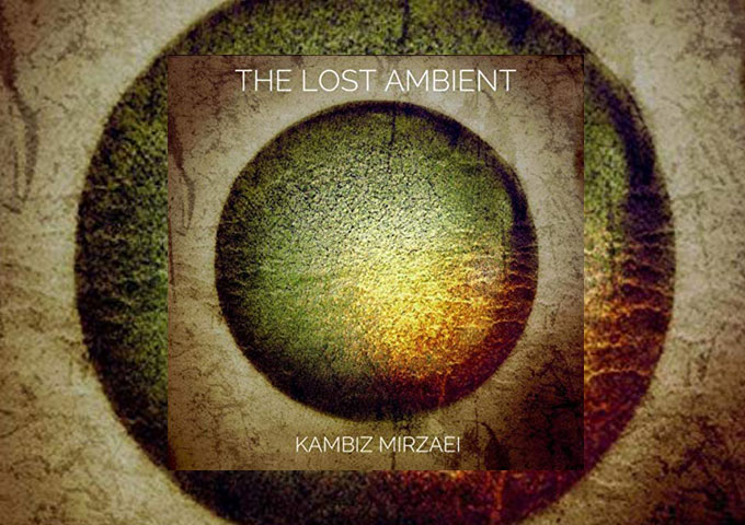 """Kambiz Mirzaei – """"The Lost Ambient"""" – a cerebral examination of celestial proportions!"""