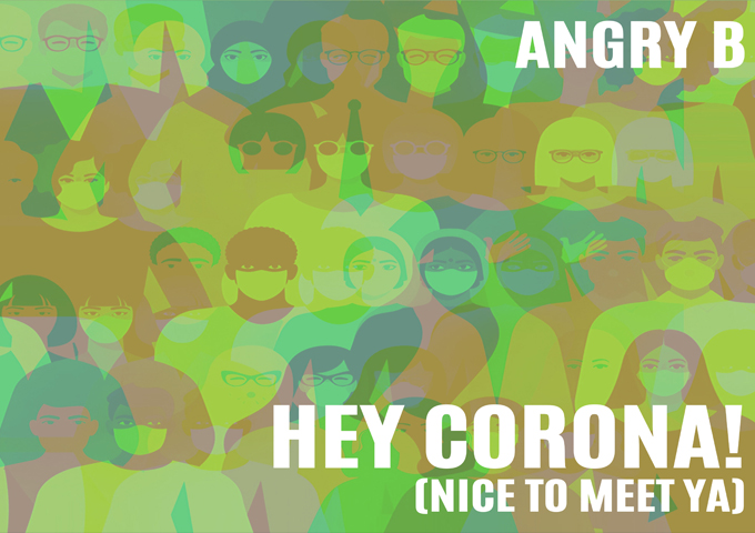 "Angry B – ""Hey Corona! (Nice to Meet Ya)"" – an impressive testament to his infectious, unflappable cool"