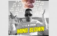 EyeKonik drops Video and Brand New Single 'Mind Blown'