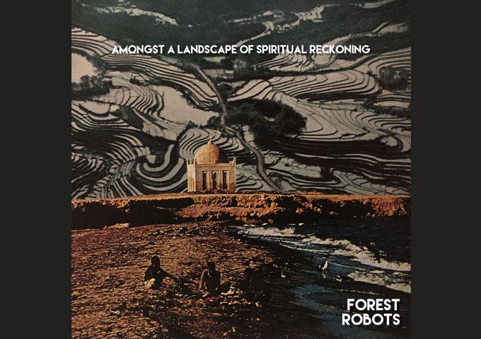 "Forest Robots – ""Amongst A Landscape Of Spiritual Reckoning"" – a terrific piece of affecting art"